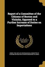Report of a Committee of the Citizens of Boston and Vicinity, Opposed to a Further Increase of Duties on Importations af Henry 1782-1867 Lee