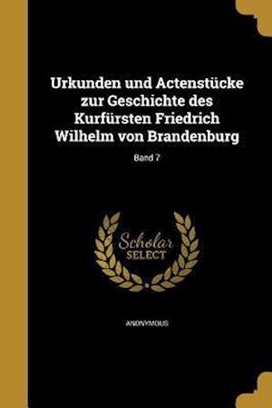 Bog, paperback Urkunden Und Actenstucke Zur Geschichte Des Kurfursten Friedrich Wilhelm Von Brandenburg; Band 7