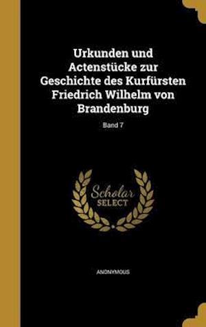 Bog, hardback Urkunden Und Actenstucke Zur Geschichte Des Kurfursten Friedrich Wilhelm Von Brandenburg; Band 7