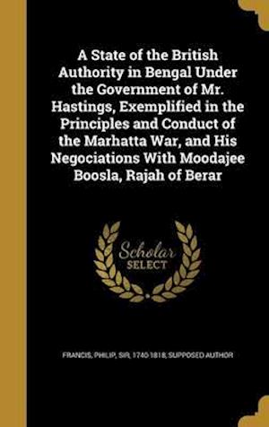 Bog, hardback A   State of the British Authority in Bengal Under the Government of Mr. Hastings, Exemplified in the Principles and Conduct of the Marhatta War, and