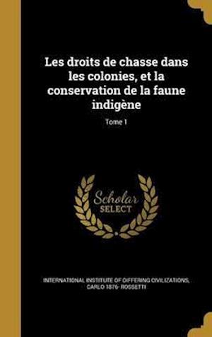 Bog, hardback Les Droits de Chasse Dans Les Colonies, Et La Conservation de La Faune Indigene; Tome 1 af Carlo 1876- Rossetti