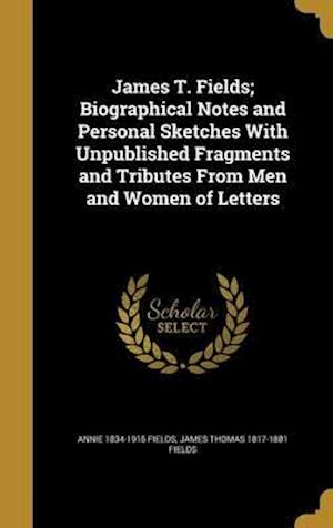 Bog, hardback James T. Fields; Biographical Notes and Personal Sketches with Unpublished Fragments and Tributes from Men and Women of Letters af Annie 1834-1915 Fields, James Thomas 1817-1881 Fields