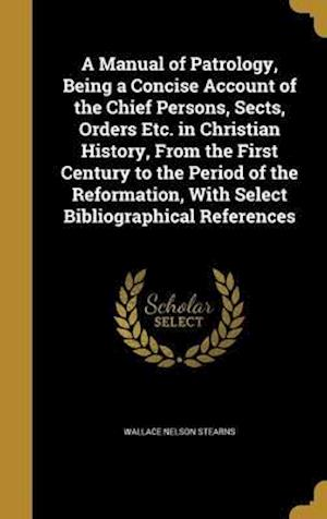 Bog, hardback A Manual of Patrology, Being a Concise Account of the Chief Persons, Sects, Orders Etc. in Christian History, from the First Century to the Period of af Wallace Nelson Stearns