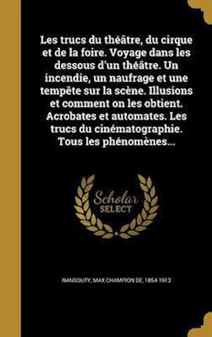 Bog, hardback Les Trucs Du Theatre, Du Cirque Et de La Foire. Voyage Dans Les Dessous D'Un Theatre. Un Incendie, Un Naufrage Et Une Tempete Sur La Scene. Illusions