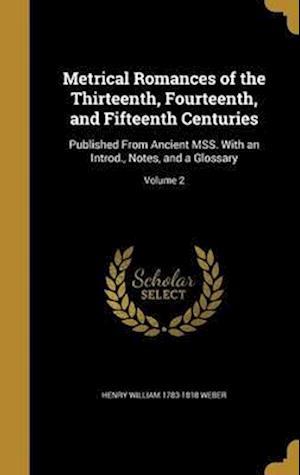 Bog, hardback Metrical Romances of the Thirteenth, Fourteenth, and Fifteenth Centuries af Henry William 1783-1818 Weber