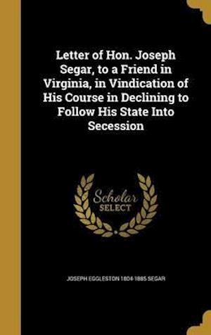 Bog, hardback Letter of Hon. Joseph Segar, to a Friend in Virginia, in Vindication of His Course in Declining to Follow His State Into Secession af Joseph Eggleston 1804-1885 Segar