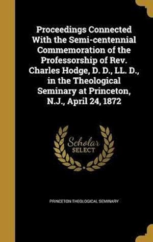 Bog, hardback Proceedings Connected with the Semi-Centennial Commemoration of the Professorship of REV. Charles Hodge, D. D., LL. D., in the Theological Seminary at