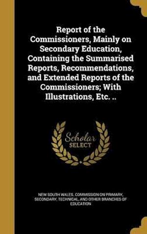 Bog, hardback Report of the Commissioners, Mainly on Secondary Education, Containing the Summarised Reports, Recommendations, and Extended Reports of the Commission