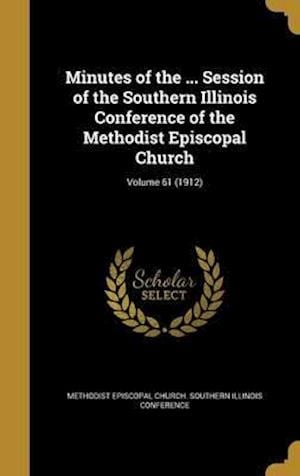 Bog, hardback Minutes of the ... Session of the Southern Illinois Conference of the Methodist Episcopal Church; Volume 61 (1912)