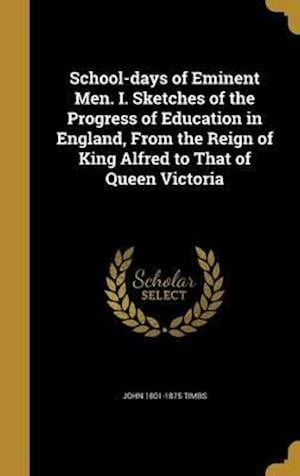 Bog, hardback School-Days of Eminent Men. I. Sketches of the Progress of Education in England, from the Reign of King Alfred to That of Queen Victoria af John 1801-1875 Timbs