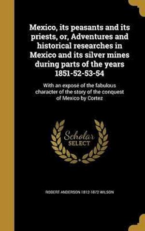Bog, hardback Mexico, Its Peasants and Its Priests, Or, Adventures and Historical Researches in Mexico and Its Silver Mines During Parts of the Years 1851-52-53-54 af Robert Anderson 1812-1872 Wilson