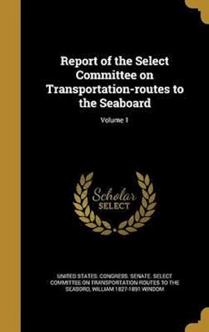 Bog, hardback Report of the Select Committee on Transportation-Routes to the Seaboard; Volume 1 af William 1827-1891 Windom