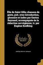 Elie de Saint Gille; Chanson de Geste, Pub. Avec Introduction, Glossaire Et Index Par Gaston Raynaud, Accompagnee de La Redaction Norvegienne, Tr. Par