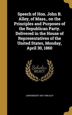 Bog, hardback Speech of Hon. John B. Alley, of Mass., on the Principles and Purposes of the Republican Party. Delivered in the House of Representatives of the Unite af John Bassett 1817-1896 Aley