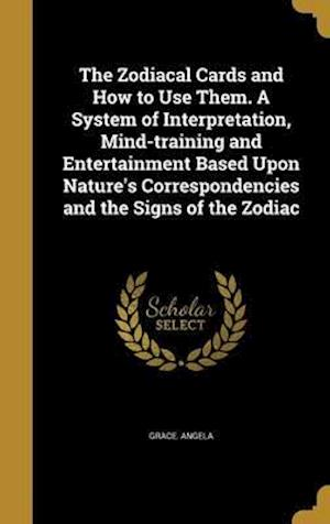 Bog, hardback The Zodiacal Cards and How to Use Them. a System of Interpretation, Mind-Training and Entertainment Based Upon Nature's Correspondencies and the Signs af Grace Angela