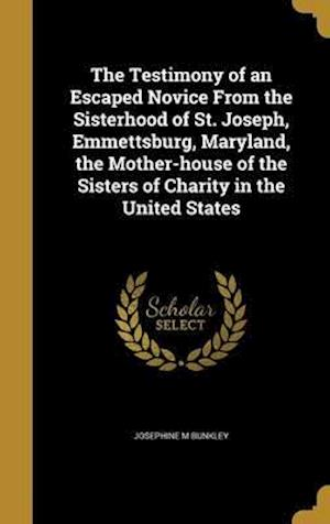 Bog, hardback The Testimony of an Escaped Novice from the Sisterhood of St. Joseph, Emmettsburg, Maryland, the Mother-House of the Sisters of Charity in the United af Josephine M. Bunkley