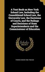 A Text Book on New York School Law, Including the Consolidated School Law, the University Law, the Decisions of Courts, and the Rulings and Decisions af Thomas Edward 1866- Finegan