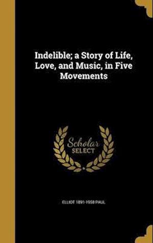 Bog, hardback Indelible; A Story of Life, Love, and Music, in Five Movements af Elliot 1891-1958 Paul