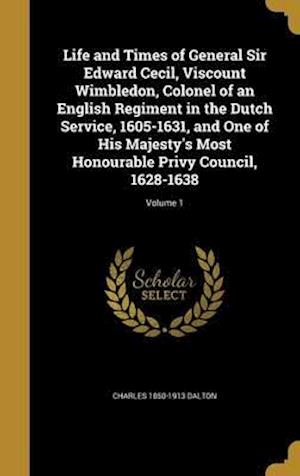 Bog, hardback Life and Times of General Sir Edward Cecil, Viscount Wimbledon, Colonel of an English Regiment in the Dutch Service, 1605-1631, and One of His Majesty af Charles 1850-1913 Dalton