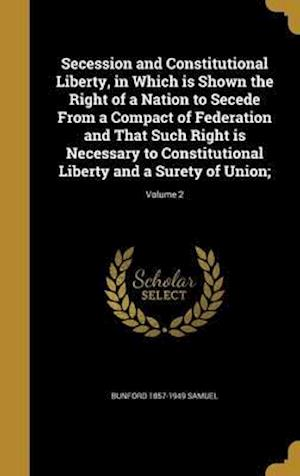 Bog, hardback Secession and Constitutional Liberty, in Which Is Shown the Right of a Nation to Secede from a Compact of Federation and That Such Right Is Necessary af Bunford 1857-1949 Samuel