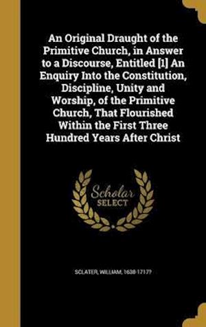 Bog, hardback An Original Draught of the Primitive Church, in Answer to a Discourse, Entitled [1] an Enquiry Into the Constitution, Discipline, Unity and Worship, o