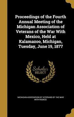 Bog, hardback Proceedings of the Fourth Annual Meeting of the Michigan Association of Veterans of the War with Mexico, Held at Kalamazoo, Michigan, Tuesday, June 19