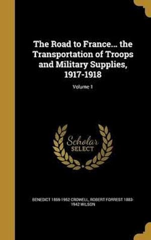 Bog, hardback The Road to France... the Transportation of Troops and Military Supplies, 1917-1918; Volume 1 af Robert Forrest 1883-1942 Wilson, Benedict 1869-1952 Crowell