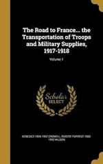The Road to France... the Transportation of Troops and Military Supplies, 1917-1918; Volume 1 af Robert Forrest 1883-1942 Wilson, Benedict 1869-1952 Crowell