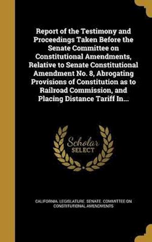 Bog, hardback Report of the Testimony and Proceedings Taken Before the Senate Committee on Constitutional Amendments, Relative to Senate Constitutional Amendment No