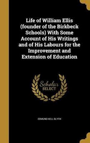 Bog, hardback Life of William Ellis (Founder of the Birkbeck Schools) with Some Account of His Writings and of His Labours for the Improvement and Extension of Educ af Edmund Kell Blyth