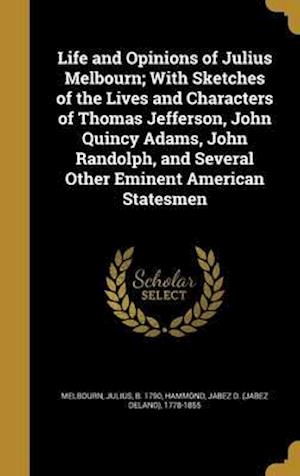 Bog, hardback Life and Opinions of Julius Melbourn; With Sketches of the Lives and Characters of Thomas Jefferson, John Quincy Adams, John Randolph, and Several Oth