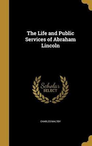 Bog, hardback The Life and Public Services of Abraham Lincoln af Charles Maltby