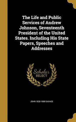 Bog, hardback The Life and Public Services of Andrew Johnson, Seventeenth President of the United States. Including His State Papers, Speeches and Addresses af John 1828-1888 Savage