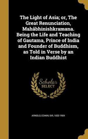 Bog, hardback The Light of Asia; Or, the Great Renunciation, Mahabhinishkramana. Being the Life and Teaching of Gautama, Prince of India and Founder of Buddhism, as