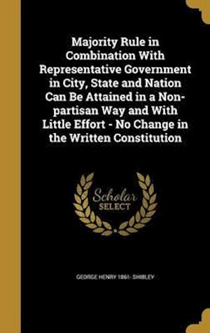 Bog, hardback Majority Rule in Combination with Representative Government in City, State and Nation Can Be Attained in a Non-Partisan Way and with Little Effort - N af George Henry 1861- Shibley