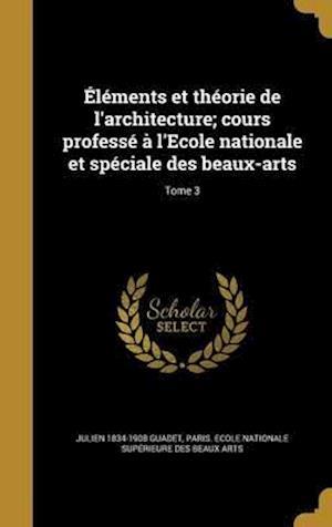 Bog, hardback Elements Et Theorie de L'Architecture; Cours Professe A L'Ecole Nationale Et Speciale Des Beaux-Arts; Tome 3 af Julien 1834-1908 Guadet