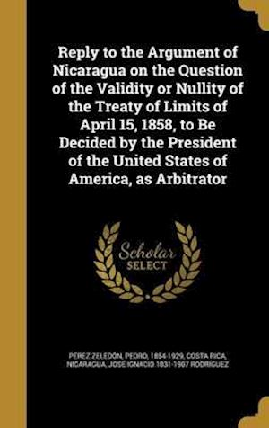 Bog, hardback Reply to the Argument of Nicaragua on the Question of the Validity or Nullity of the Treaty of Limits of April 15, 1858, to Be Decided by the Presiden