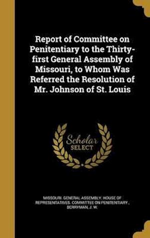 Bog, hardback Report of Committee on Penitentiary to the Thirty-First General Assembly of Missouri, to Whom Was Referred the Resolution of Mr. Johnson of St. Louis