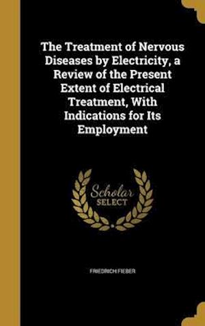 Bog, hardback The Treatment of Nervous Diseases by Electricity, a Review of the Present Extent of Electrical Treatment, with Indications for Its Employment af Friedrich Fieber