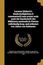 Lorenzo Ghiberti's Denkwurdigkeiten (I Commentarii) Zum Ersten Male Nach Der Handschrift Der Biblioteca Nazionale in Florenz Vollstandig Hrsg. Und Erl af Lorenzo 1378-1455 Ghiberti