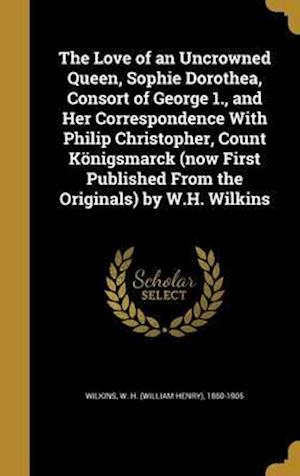 Bog, hardback The Love of an Uncrowned Queen, Sophie Dorothea, Consort of George 1., and Her Correspondence with Philip Christopher, Count Konigsmarck (Now First Pu