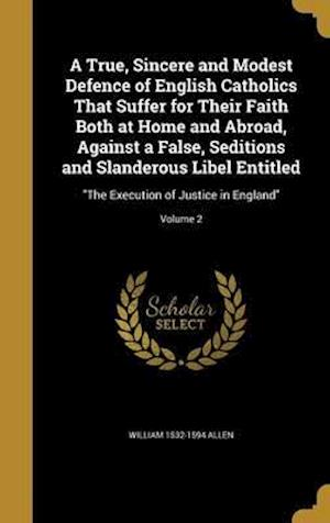Bog, hardback A True, Sincere and Modest Defence of English Catholics That Suffer for Their Faith Both at Home and Abroad, Against a False, Seditions and Slanderous af William 1532-1594 Allen