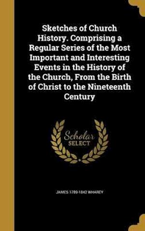 Bog, hardback Sketches of Church History. Comprising a Regular Series of the Most Important and Interesting Events in the History of the Church, from the Birth of C af James 1789-1842 Wharey