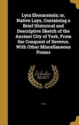 Bog, hardback Lyra Eboracensis; Or, Native Lays, Containing a Brief Historical and Descriptive Sketch of the Ancient City of York, from the Conquest of Severus. wit