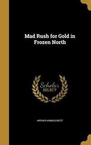 Bog, hardback Mad Rush for Gold in Frozen North af Arthur Arnold Dietz