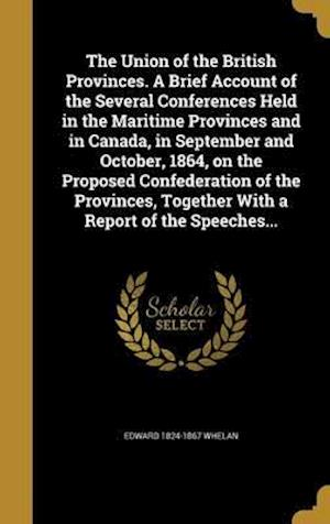Bog, hardback The Union of the British Provinces. a Brief Account of the Several Conferences Held in the Maritime Provinces and in Canada, in September and October, af Edward 1824-1867 Whelan