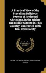 A Practical View of the Prevailing Religious System of Professed Christians, in the Higher and Middle Classes in This Country, Contrasted with Real Ch af William 1759-1833 Wilberforce, Daniel 1778-1858 Wilson