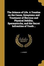 The Science of Life. a Treatise on the Cause, Symptoms and Treatment of Nervous and Physical Debility, Spermatorrha, and the Secret Infirmities of You af J. Jacques