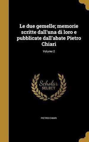 Bog, hardback Le Due Gemelle; Memorie Scritte Dall'una Di Loro E Pubblicate Dall'abate Pietro Chiari; Volume 2 af Pietro Chiari
