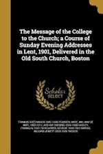 The Message of the College to the Church; A Course of Sunday Evening Addresses in Lent, 1901, Delivered in the Old South Church, Boston